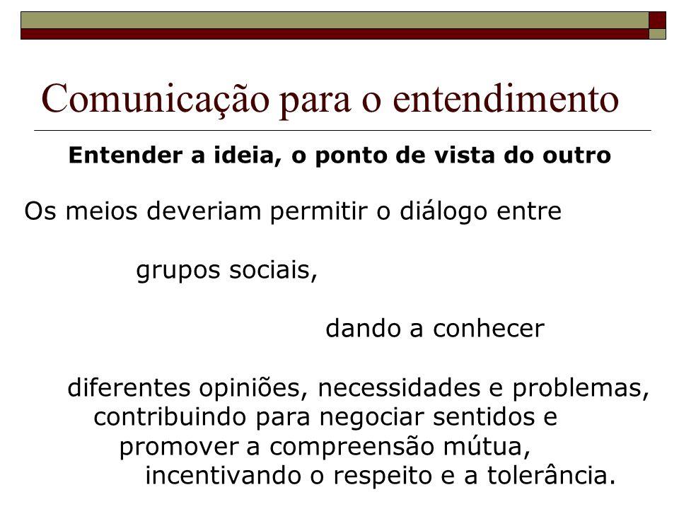 Comunicação para o entendimento Entender a ideia, o ponto de vista do outro Os meios deveriam permitir o diálogo entre grupos sociais, dando a conhece