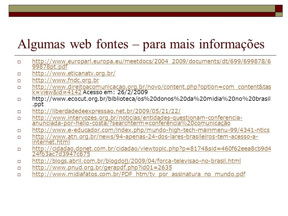 Algumas web fontes – para mais informações http://www.europarl.europa.eu/meetdocs/2004_2009/documents/dt/699/699878/6 99878pt.pdf http://www.europarl.europa.eu/meetdocs/2004_2009/documents/dt/699/699878/6 99878pt.pdf http://www.eticanatv.org.br/ http://www.fndc.org.br http://www.direitoacomunicacao.org.br/novo/content.php?option=com_content&tas k=view&id=4142 Acesso em: 26/2/2009 http://www.direitoacomunicacao.org.br/novo/content.php?option=com_content&tas k=view&id=4142 http://www.ecocut.org.br/biblioteca/os%20donos%20da%20midia%20no%20brasil.ppt http://liberdadedeexpressao.net.br/2009/05/21/22/ http://www.intervozes.org.br/noticias/entidades-questionam-conferencia- anunciada-por-helio-costa/?searchterm=conferência%20comunicação http://www.intervozes.org.br/noticias/entidades-questionam-conferencia- anunciada-por-helio-costa/?searchterm=conferência%20comunicação http://www.e-educador.com/index.php/mundo-high-tech-mainmenu-99/4341-ntics http://www.atn.org.br/news/94-apenas-24-dos-lares-brasileiros-tem-acesso-a- internet.html http://www.atn.org.br/news/94-apenas-24-dos-lares-brasileiros-tem-acesso-a- internet.html http://cidadao.dpnet.com.br/cidadao/viewtopic.php?p=8174&sid=460f62eea8cb9d4 24fb3ac7d3947c675 http://cidadao.dpnet.com.br/cidadao/viewtopic.php?p=8174&sid=460f62eea8cb9d4 24fb3ac7d3947c675 http://blogs.abril.com.br/blogdojj/2009/04/forca-televisao-no-brasil.html http://www.pnud.org.br/gerapdf.php?id01=2635 http://www.midiafatos.com.br/PDF_htm/tv_por_assinatura_no_mundo.pdf