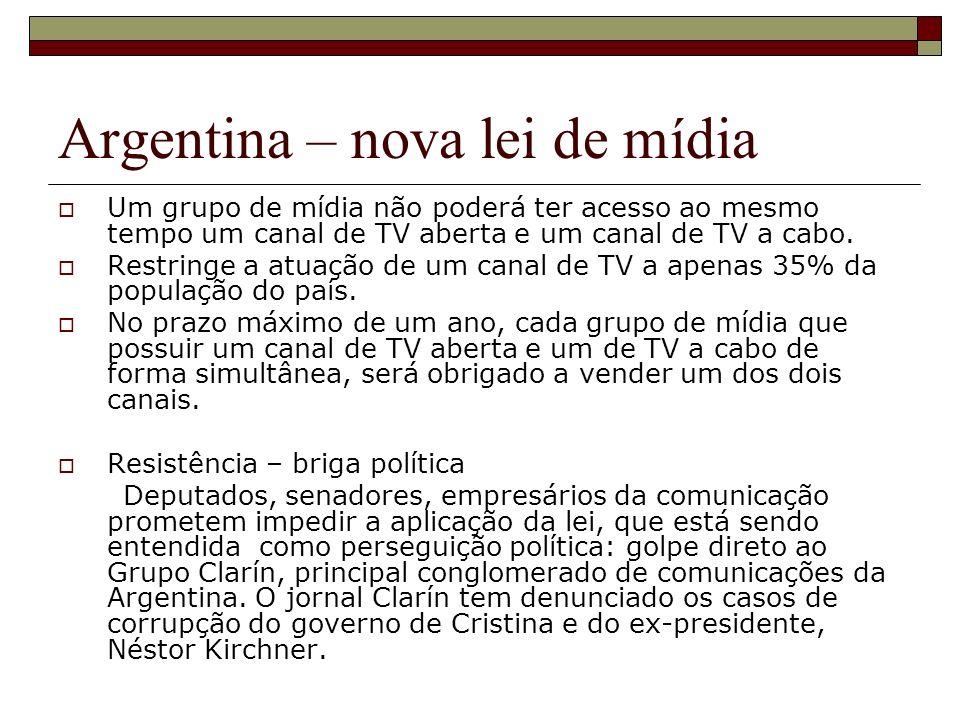 Argentina – nova lei de mídia Um grupo de mídia não poderá ter acesso ao mesmo tempo um canal de TV aberta e um canal de TV a cabo. Restringe a atuaçã