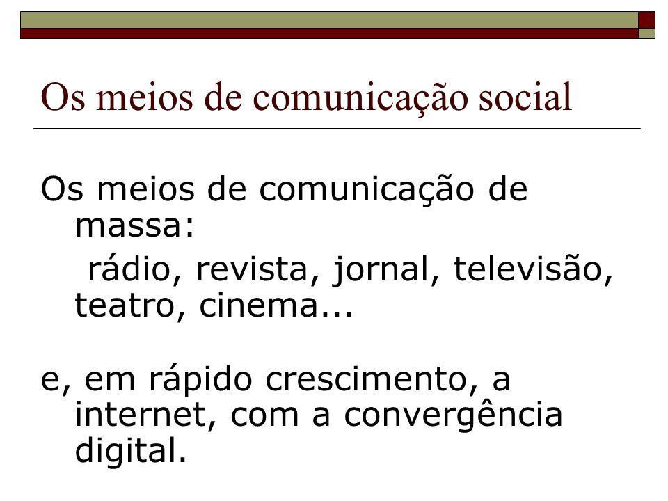 Os meios de comunicação social Os meios de comunicação de massa: rádio, revista, jornal, televisão, teatro, cinema... e, em rápido crescimento, a inte