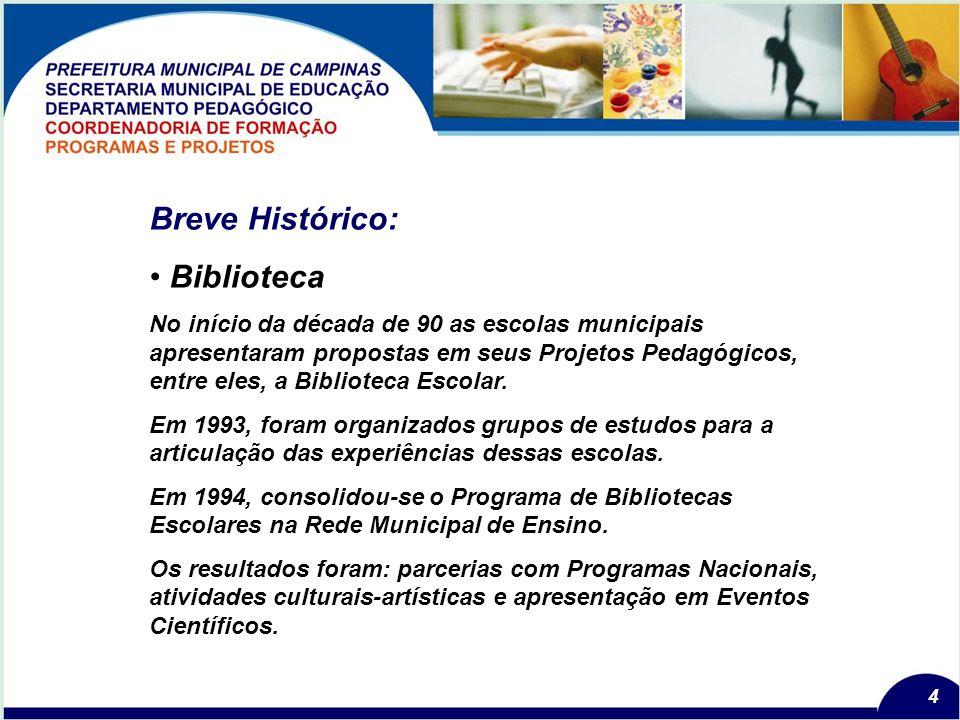 4 Breve Histórico: Biblioteca No início da década de 90 as escolas municipais apresentaram propostas em seus Projetos Pedagógicos, entre eles, a Biblioteca Escolar.