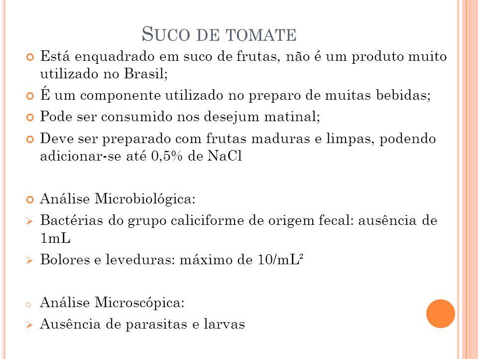 S UCO DE TOMATE Está enquadrado em suco de frutas, não é um produto muito utilizado no Brasil; É um componente utilizado no preparo de muitas bebidas; Pode ser consumido nos desejum matinal; Deve ser preparado com frutas maduras e limpas, podendo adicionar-se até 0,5% de NaCl Análise Microbiológica: Bactérias do grupo caliciforme de origem fecal: ausência de 1mL Bolores e leveduras: máximo de 10/mL² o Análise Microscópica: Ausência de parasitas e larvas