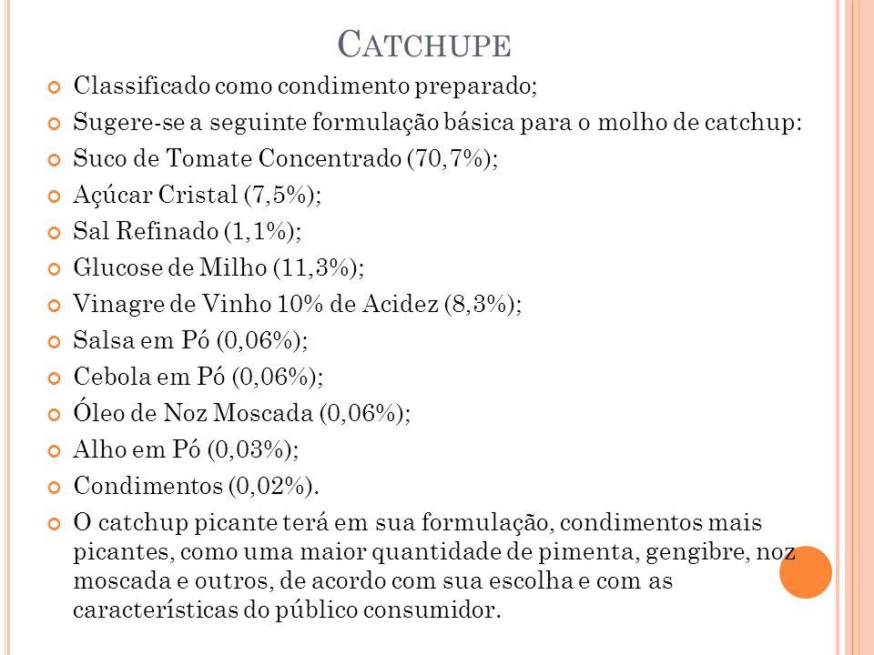 C ATCHUPE Classificado como condimento preparado; Sugere-se a seguinte formulação básica para o molho de catchup: Suco de Tomate Concentrado (70,7%); Açúcar Cristal (7,5%); Sal Refinado (1,1%); Glucose de Milho (11,3%); Vinagre de Vinho 10% de Acidez (8,3%); Salsa em Pó (0,06%); Cebola em Pó (0,06%); Óleo de Noz Moscada (0,06%); Alho em Pó (0,03%); Condimentos (0,02%).