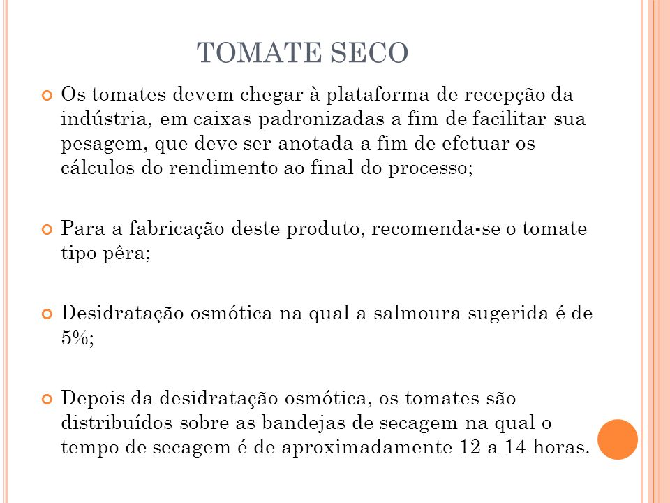 TOMATE SECO Os tomates devem chegar à plataforma de recepção da indústria, em caixas padronizadas a fim de facilitar sua pesagem, que deve ser anotada a fim de efetuar os cálculos do rendimento ao final do processo; Para a fabricação deste produto, recomenda-se o tomate tipo pêra; Desidratação osmótica na qual a salmoura sugerida é de 5%; Depois da desidratação osmótica, os tomates são distribuídos sobre as bandejas de secagem na qual o tempo de secagem é de aproximadamente 12 a 14 horas.