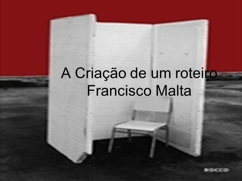 A Criação de um roteiro Francisco Malta