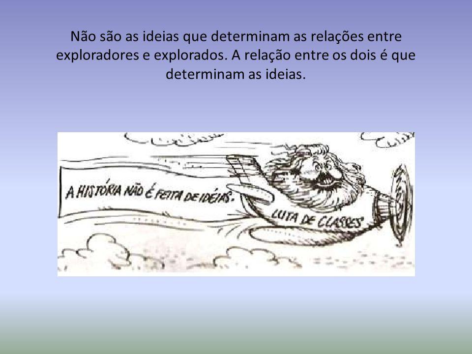 Não são as ideias que determinam as relações entre exploradores e explorados. A relação entre os dois é que determinam as ideias.