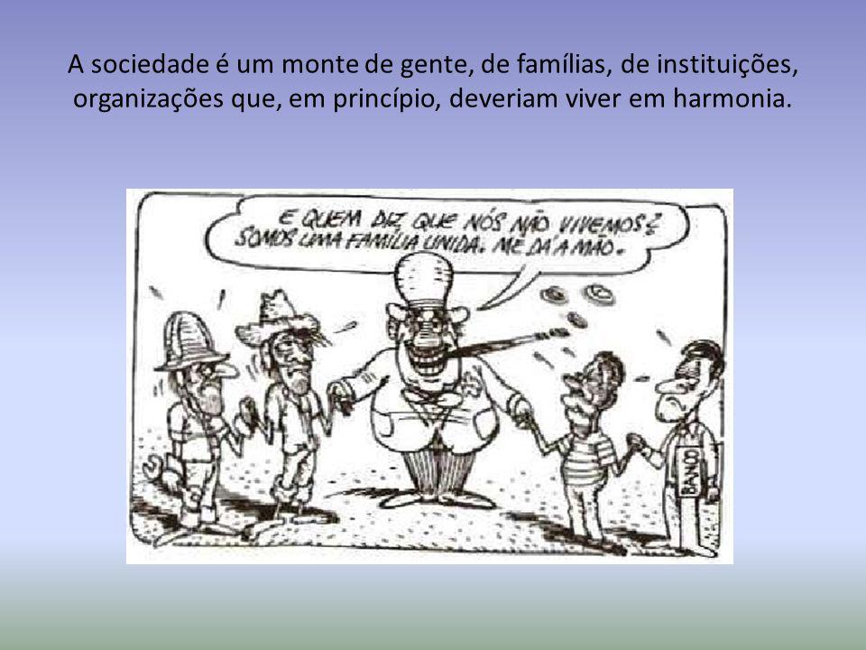A sociedade é um monte de gente, de famílias, de instituições, organizações que, em princípio, deveriam viver em harmonia.