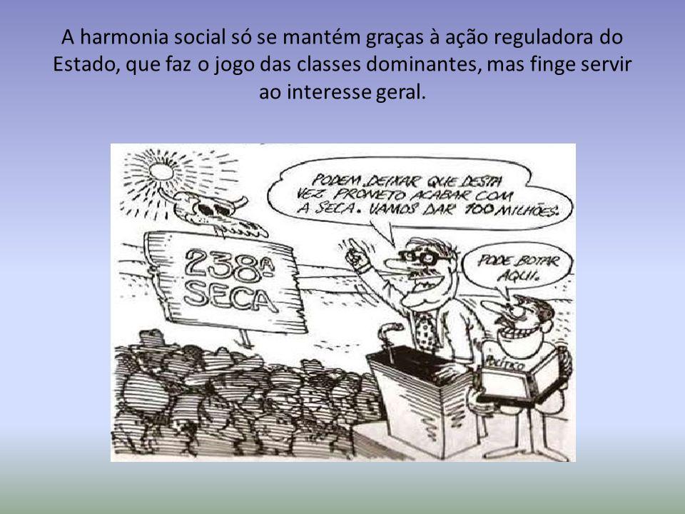 A harmonia social só se mantém graças à ação reguladora do Estado, que faz o jogo das classes dominantes, mas finge servir ao interesse geral.