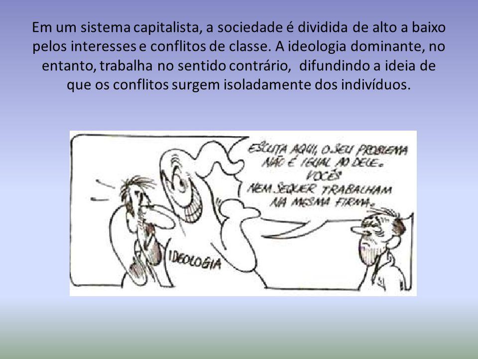 Em um sistema capitalista, a sociedade é dividida de alto a baixo pelos interesses e conflitos de classe. A ideologia dominante, no entanto, trabalha