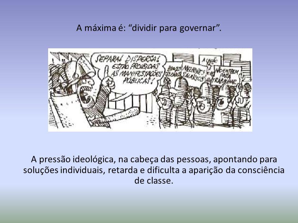 A máxima é: dividir para governar. A pressão ideológica, na cabeça das pessoas, apontando para soluções individuais, retarda e dificulta a aparição da