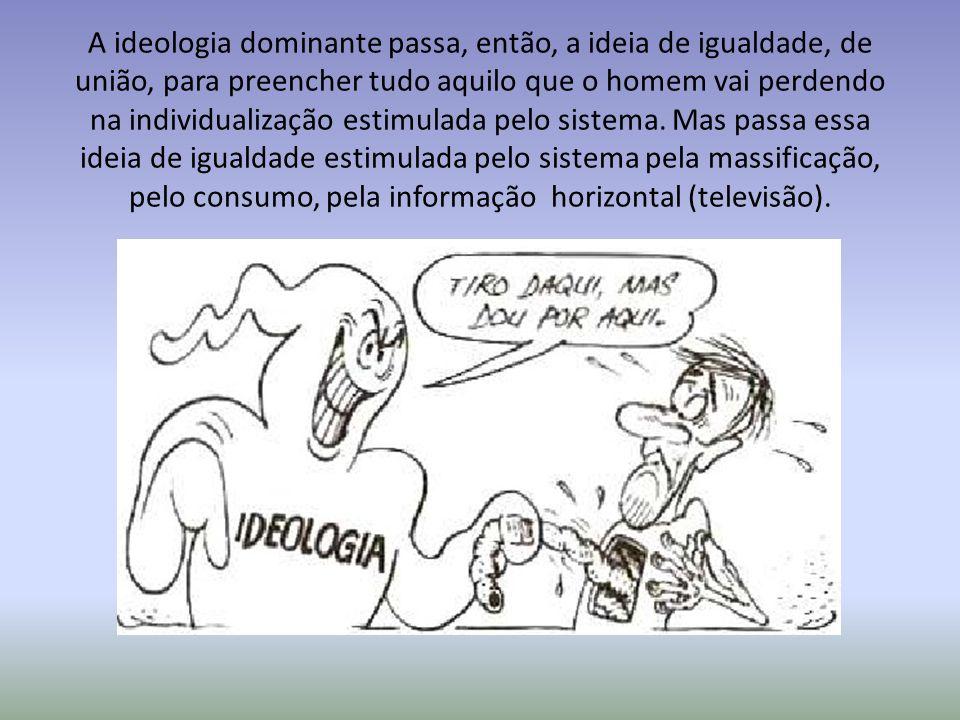 A ideologia dominante passa, então, a ideia de igualdade, de união, para preencher tudo aquilo que o homem vai perdendo na individualização estimulada