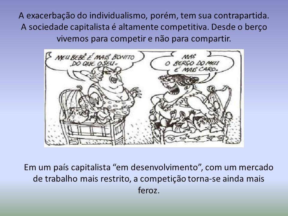 A exacerbação do individualismo, porém, tem sua contrapartida. A sociedade capitalista é altamente competitiva. Desde o berço vivemos para competir e