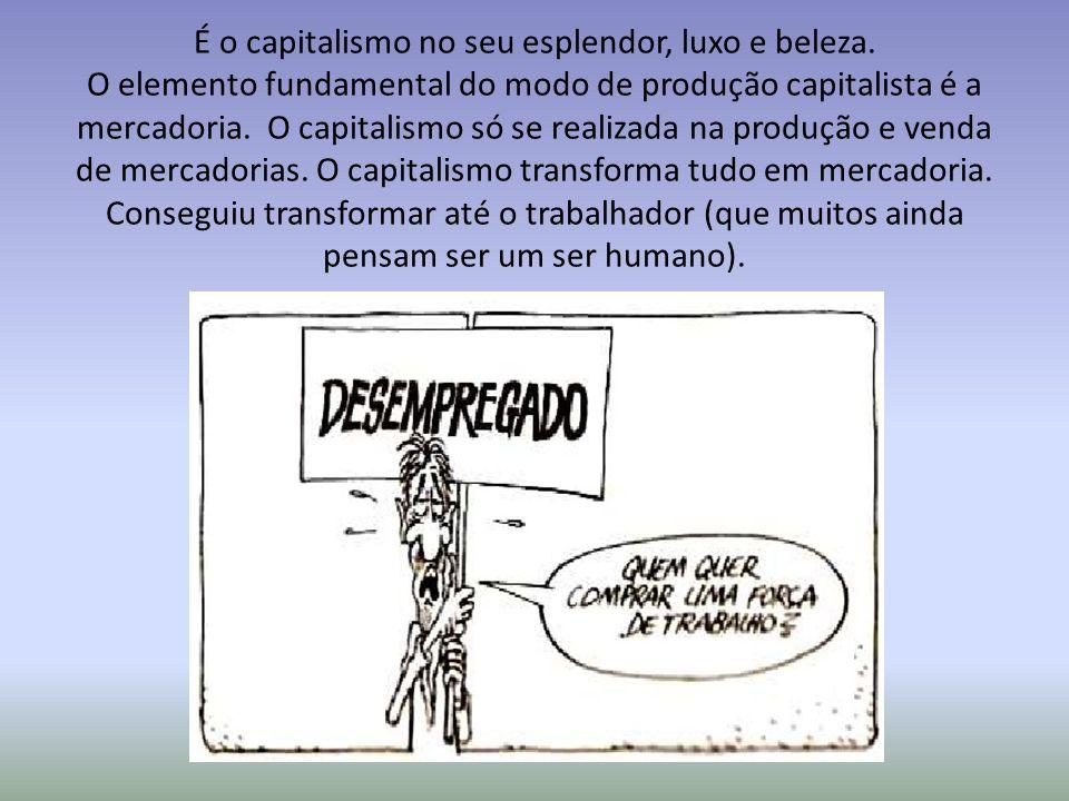 É o capitalismo no seu esplendor, luxo e beleza. O elemento fundamental do modo de produção capitalista é a mercadoria. O capitalismo só se realizada