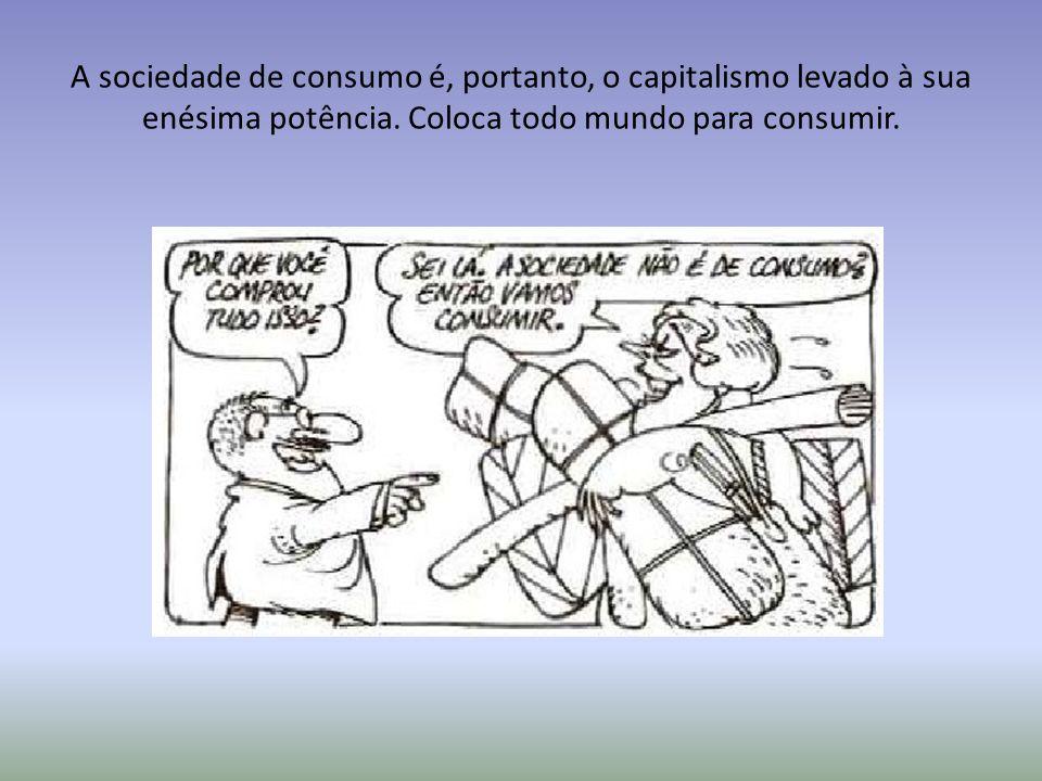 A sociedade de consumo é, portanto, o capitalismo levado à sua enésima potência. Coloca todo mundo para consumir.