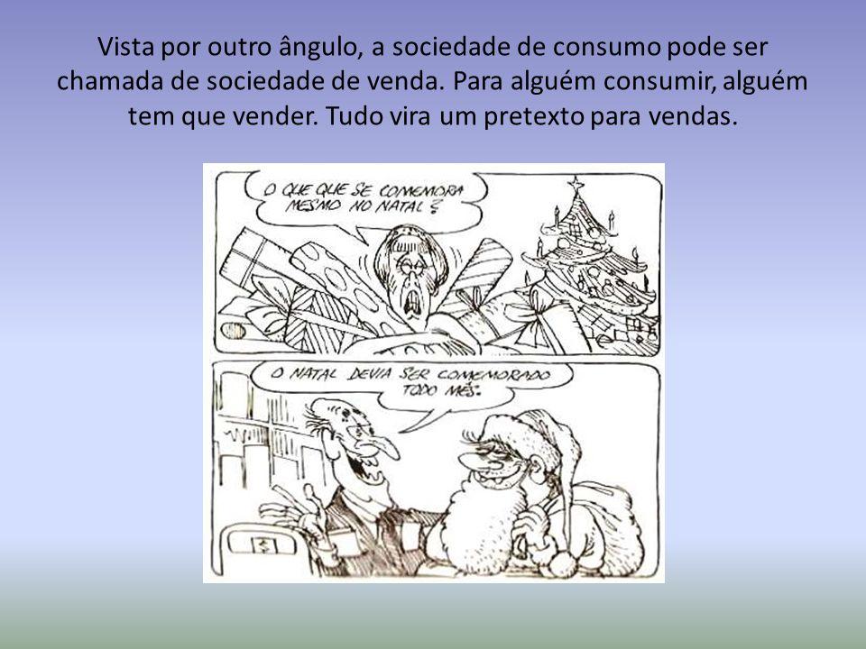 Vista por outro ângulo, a sociedade de consumo pode ser chamada de sociedade de venda. Para alguém consumir, alguém tem que vender. Tudo vira um prete