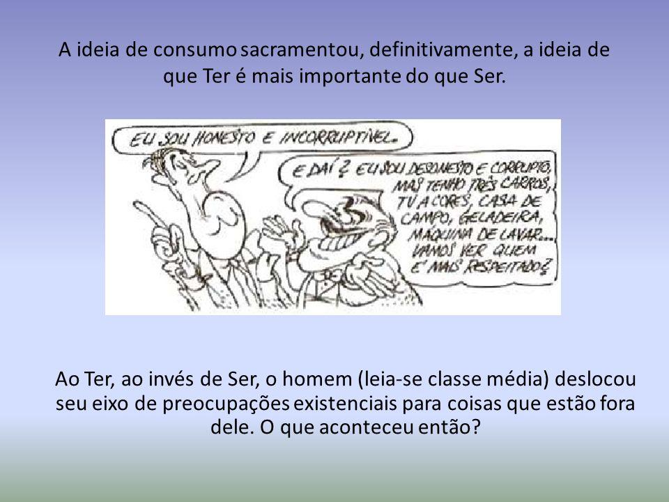 A ideia de consumo sacramentou, definitivamente, a ideia de que Ter é mais importante do que Ser. Ao Ter, ao invés de Ser, o homem (leia-se classe méd