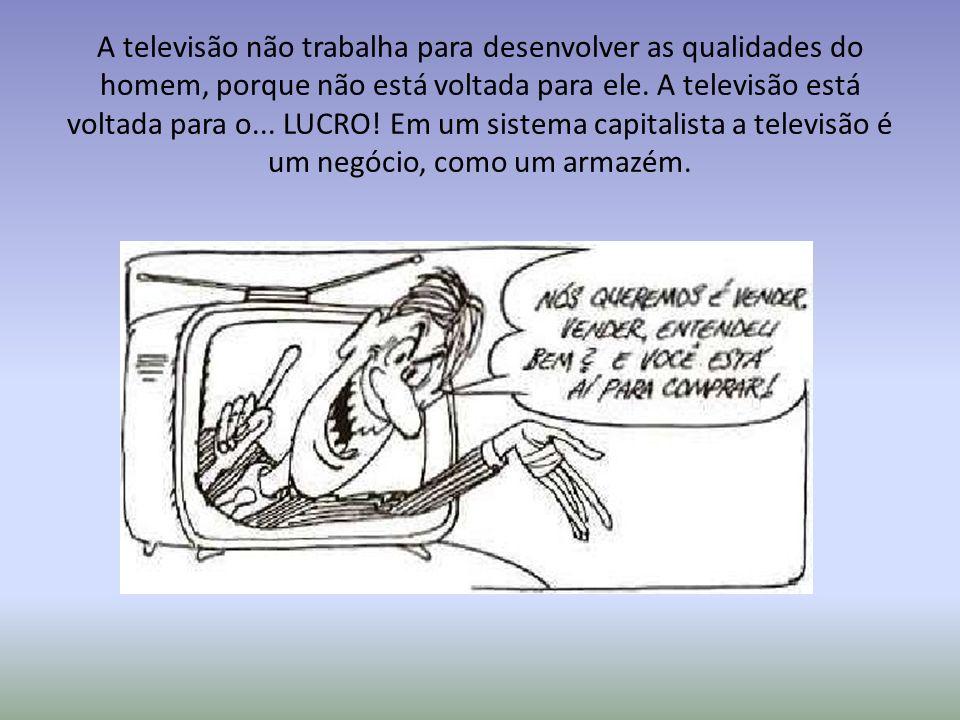 A televisão não trabalha para desenvolver as qualidades do homem, porque não está voltada para ele. A televisão está voltada para o... LUCRO! Em um si