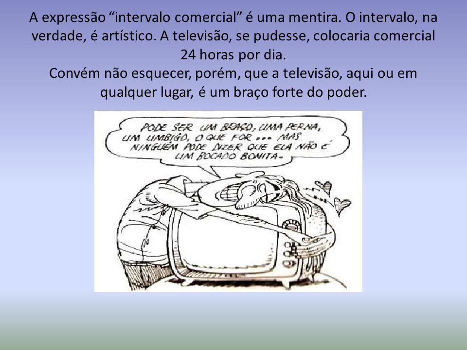 A expressão intervalo comercial é uma mentira. O intervalo, na verdade, é artístico. A televisão, se pudesse, colocaria comercial 24 horas por dia. Co