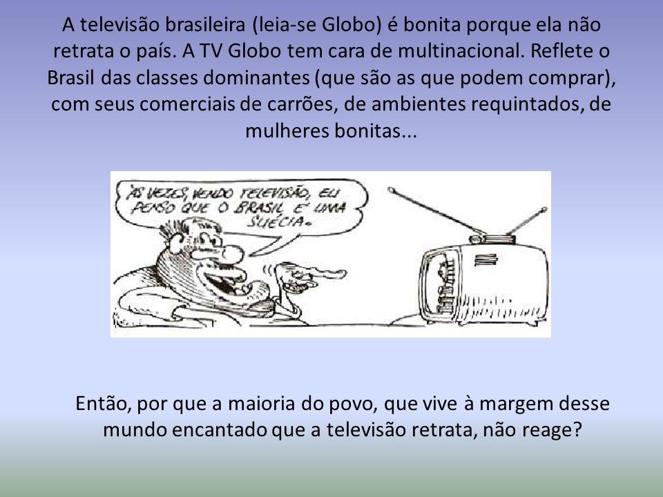 A televisão brasileira (leia-se Globo) é bonita porque ela não retrata o país. A TV Globo tem cara de multinacional. Reflete o Brasil das classes domi