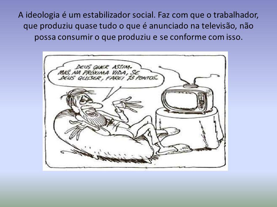 A ideologia é um estabilizador social. Faz com que o trabalhador, que produziu quase tudo o que é anunciado na televisão, não possa consumir o que pro