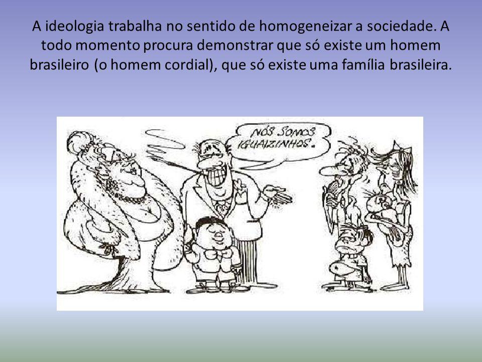 A ideologia trabalha no sentido de homogeneizar a sociedade. A todo momento procura demonstrar que só existe um homem brasileiro (o homem cordial), qu