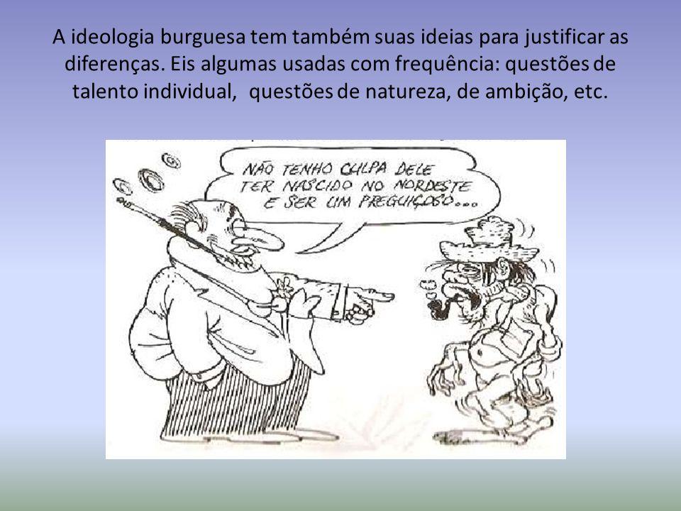 A ideologia burguesa tem também suas ideias para justificar as diferenças. Eis algumas usadas com frequência: questões de talento individual, questões
