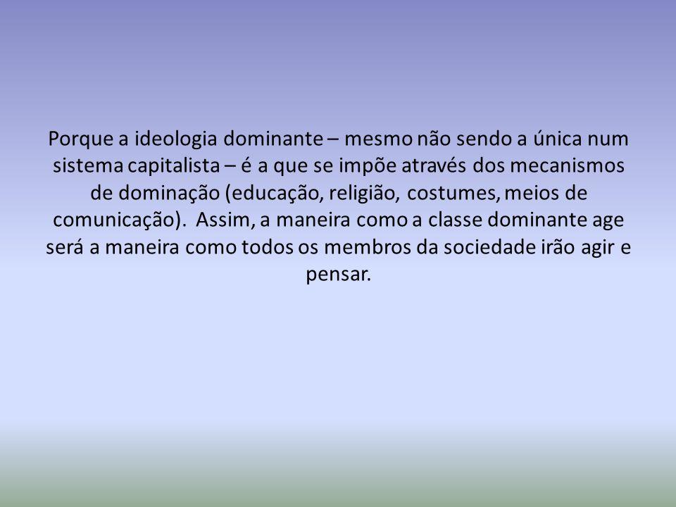 Porque a ideologia dominante – mesmo não sendo a única num sistema capitalista – é a que se impõe através dos mecanismos de dominação (educação, relig