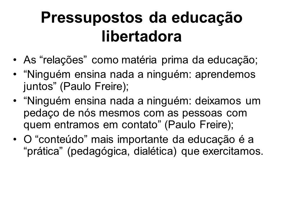 Pressupostos da educação libertadora As relações como matéria prima da educação; Ninguém ensina nada a ninguém: aprendemos juntos (Paulo Freire); Ning