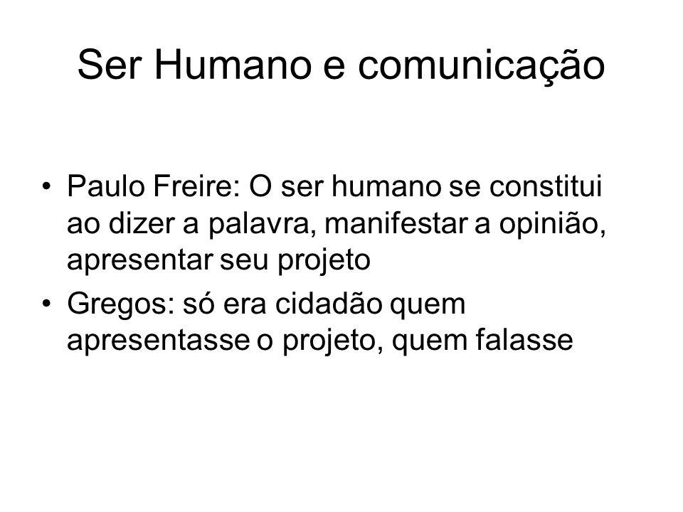 Ser Humano e comunicação Paulo Freire: O ser humano se constitui ao dizer a palavra, manifestar a opinião, apresentar seu projeto Gregos: só era cidadão quem apresentasse o projeto, quem falasse