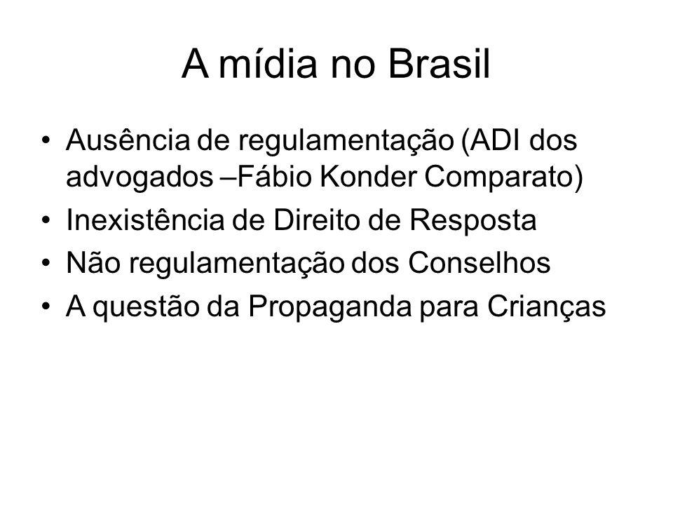 A mídia no Brasil Ausência de regulamentação (ADI dos advogados –Fábio Konder Comparato) Inexistência de Direito de Resposta Não regulamentação dos Co