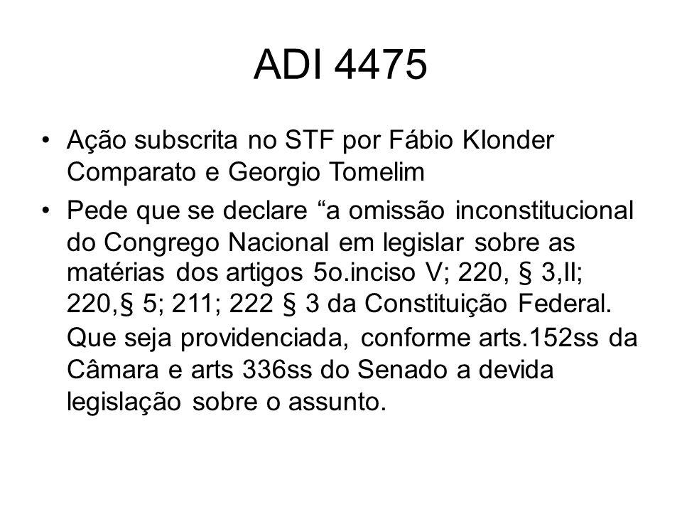 ADI 4475 Ação subscrita no STF por Fábio KIonder Comparato e Georgio Tomelim Pede que se declare a omissão inconstitucional do Congrego Nacional em legislar sobre as matérias dos artigos 5o.inciso V; 220, § 3,II; 220,§ 5; 211; 222 § 3 da Constituição Federal.