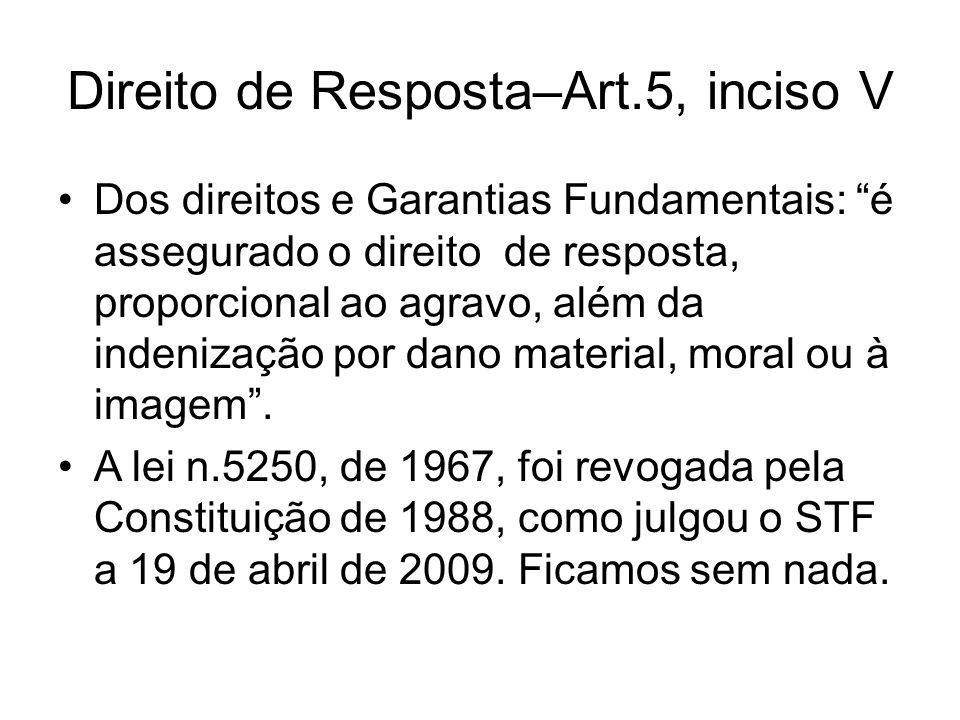 Direito de Resposta–Art.5, inciso V Dos direitos e Garantias Fundamentais: é assegurado o direito de resposta, proporcional ao agravo, além da indenização por dano material, moral ou à imagem.
