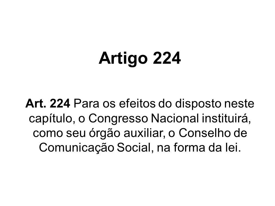 Artigo 224 Art. 224 Para os efeitos do disposto neste capítulo, o Congresso Nacional instituirá, como seu órgão auxiliar, o Conselho de Comunicação So
