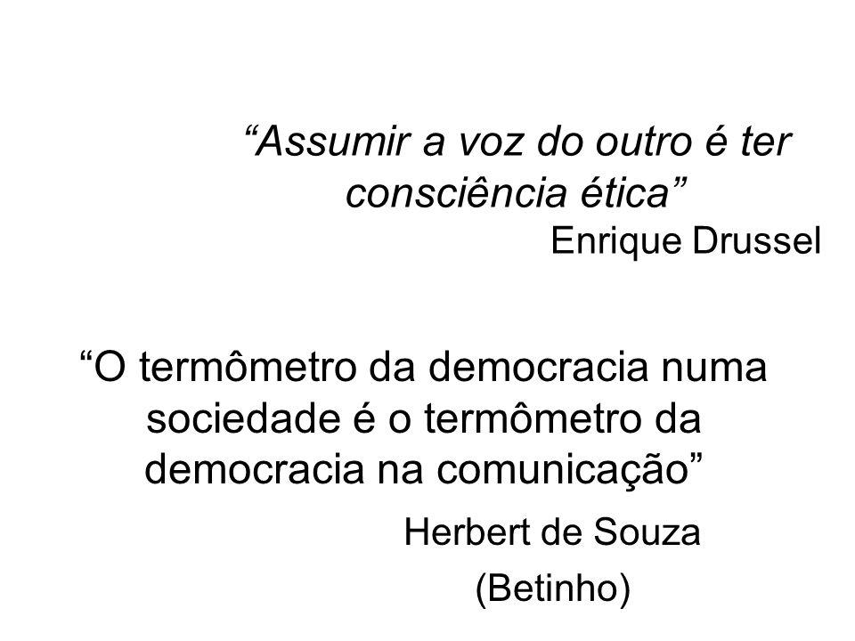 Assumir a voz do outro é ter consciência ética Enrique Drussel O termômetro da democracia numa sociedade é o termômetro da democracia na comunicação H