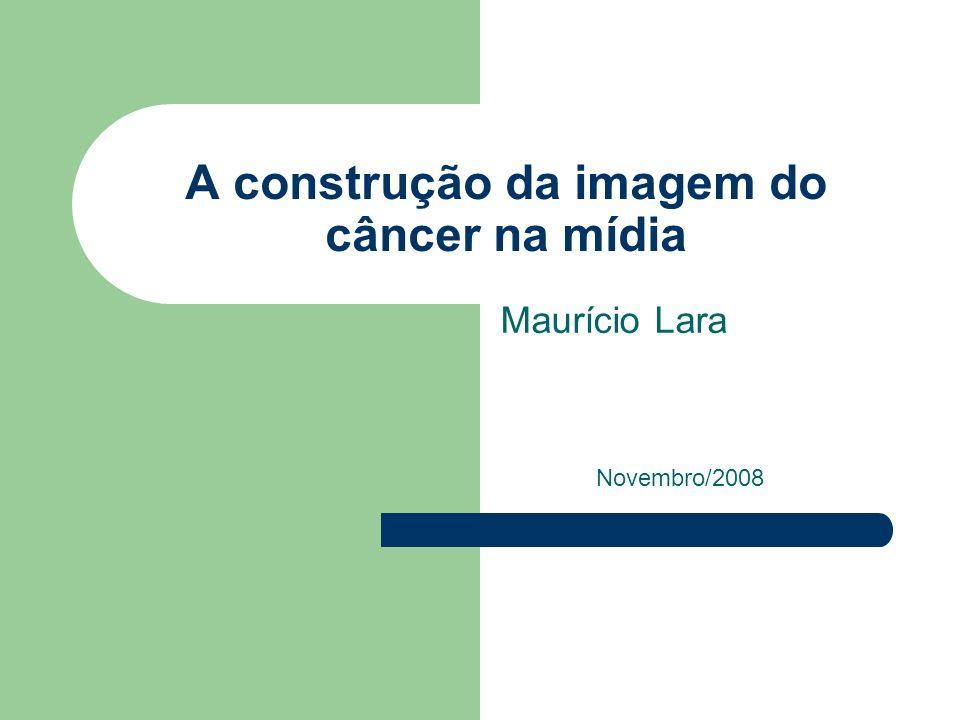A construção da imagem do câncer na mídia Maurício Lara Novembro/2008