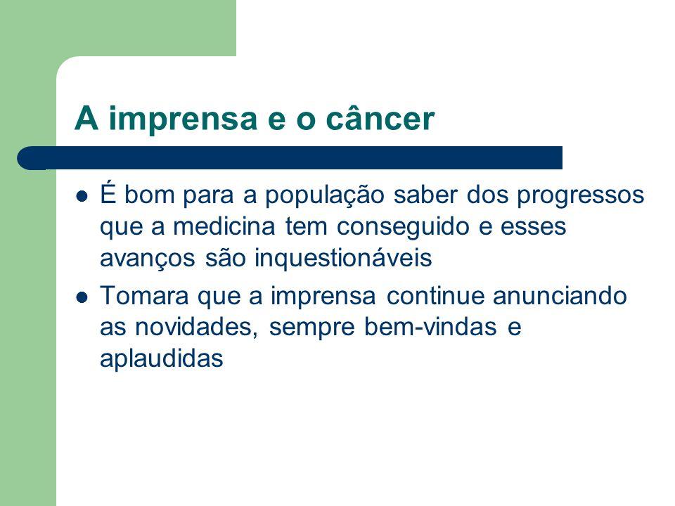 A imprensa e o câncer É bom para a população saber dos progressos que a medicina tem conseguido e esses avanços são inquestionáveis Tomara que a impre