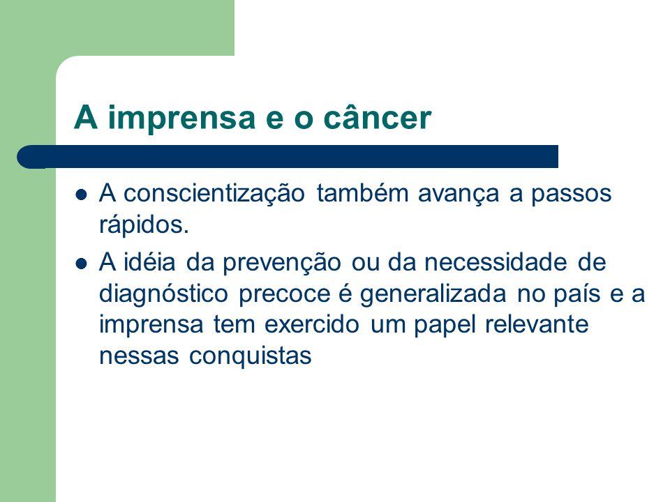 A imprensa e o câncer A conscientização também avança a passos rápidos. A idéia da prevenção ou da necessidade de diagnóstico precoce é generalizada n