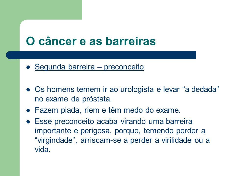 O câncer e as barreiras Segunda barreira – preconceito Os homens temem ir ao urologista e levar a dedada no exame de próstata. Fazem piada, riem e têm