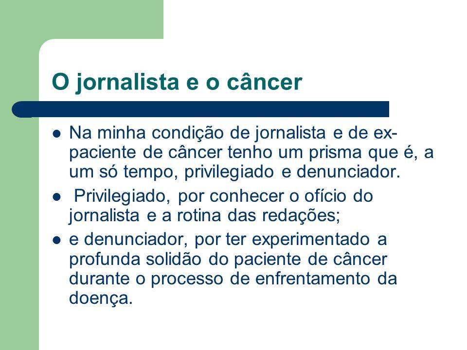 O jornalista e o câncer Na minha condição de jornalista e de ex- paciente de câncer tenho um prisma que é, a um só tempo, privilegiado e denunciador.