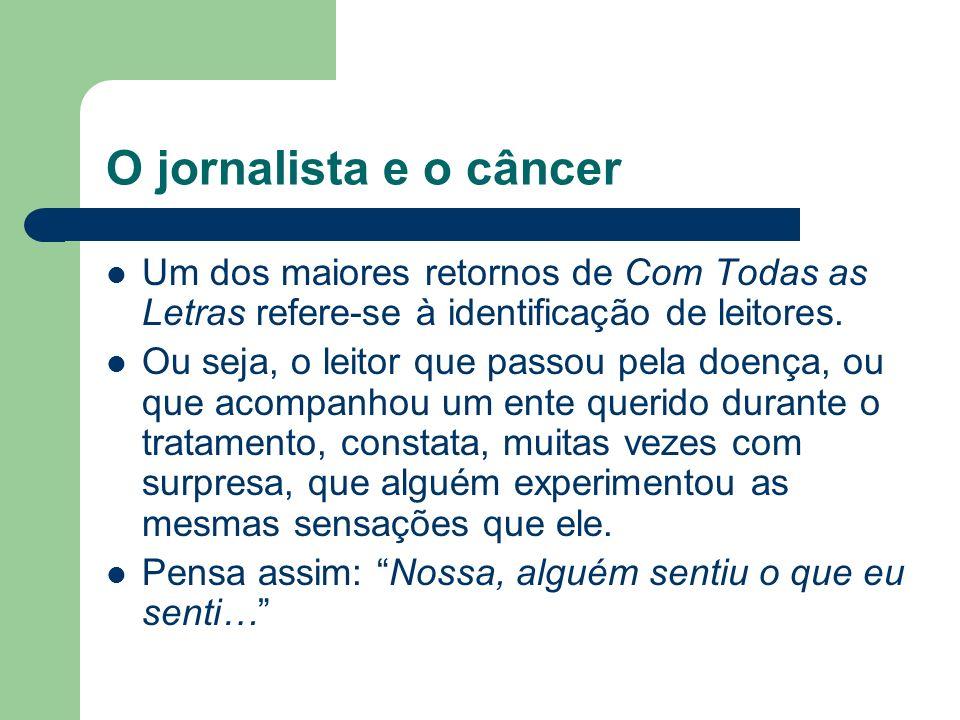 O jornalista e o câncer Um dos maiores retornos de Com Todas as Letras refere-se à identificação de leitores. Ou seja, o leitor que passou pela doença
