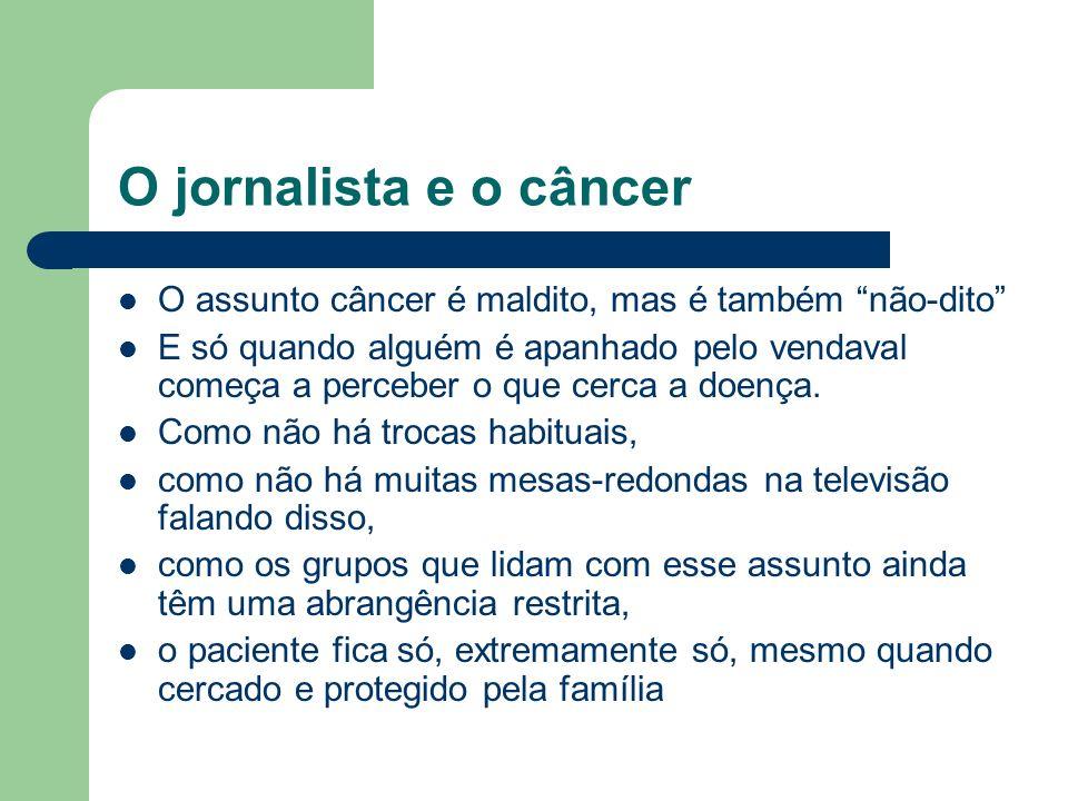 O jornalista e o câncer O assunto câncer é maldito, mas é também não-dito E só quando alguém é apanhado pelo vendaval começa a perceber o que cerca a