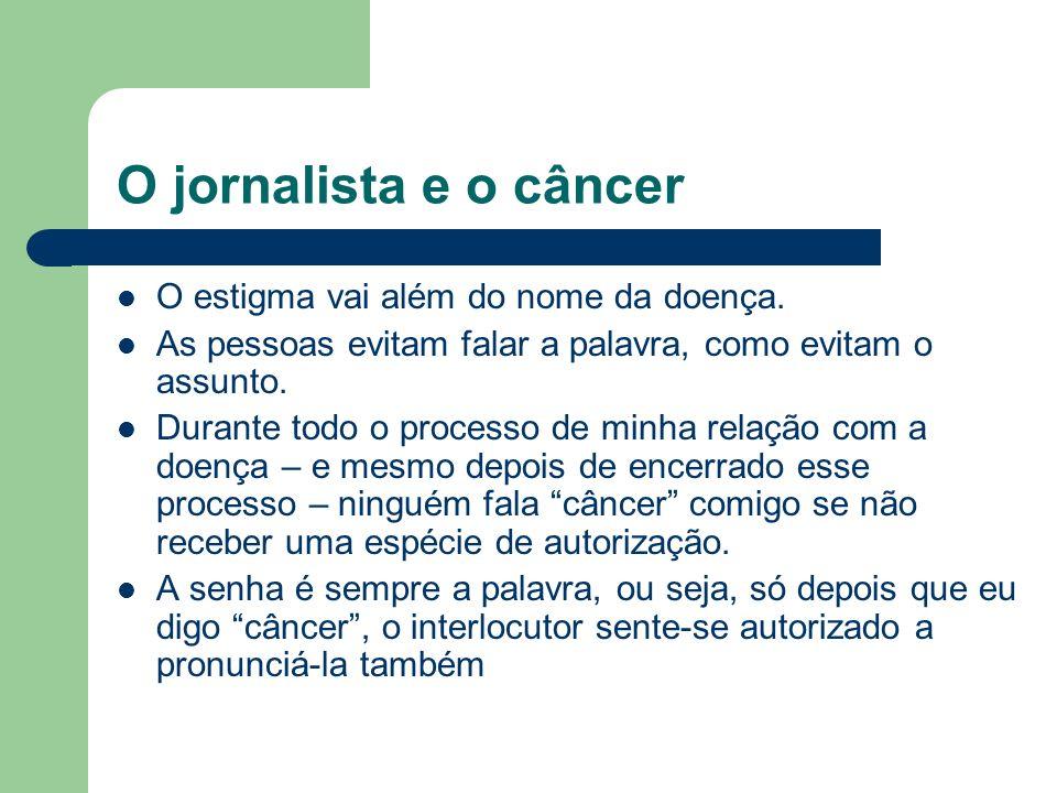 O jornalista e o câncer O estigma vai além do nome da doença. As pessoas evitam falar a palavra, como evitam o assunto. Durante todo o processo de min