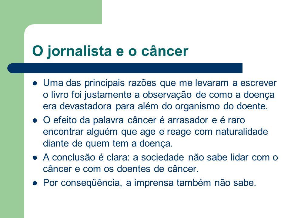 O jornalista e o câncer Uma das principais razões que me levaram a escrever o livro foi justamente a observação de como a doença era devastadora para