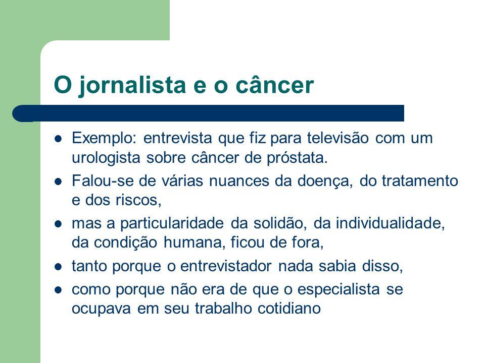 O jornalista e o câncer Exemplo: entrevista que fiz para televisão com um urologista sobre câncer de próstata. Falou-se de várias nuances da doença, d