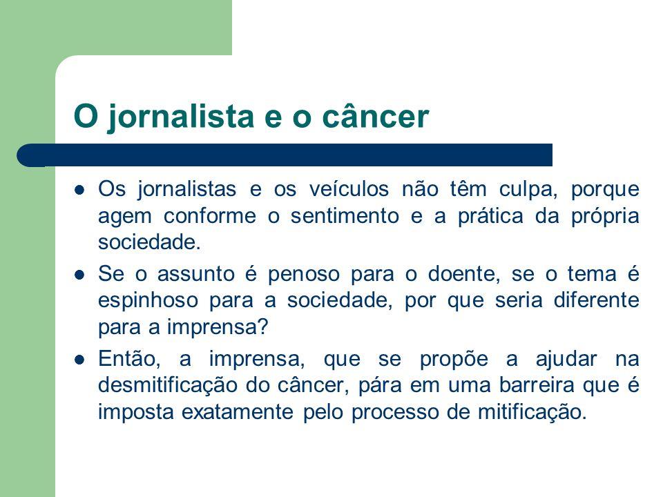 O jornalista e o câncer Os jornalistas e os veículos não têm culpa, porque agem conforme o sentimento e a prática da própria sociedade. Se o assunto é