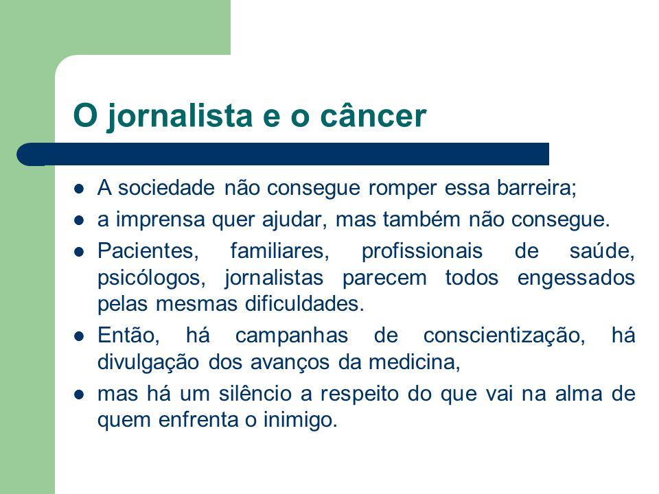 O jornalista e o câncer A sociedade não consegue romper essa barreira; a imprensa quer ajudar, mas também não consegue. Pacientes, familiares, profiss
