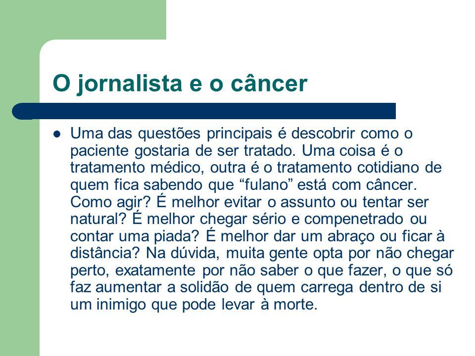 O jornalista e o câncer Uma das questões principais é descobrir como o paciente gostaria de ser tratado. Uma coisa é o tratamento médico, outra é o tr