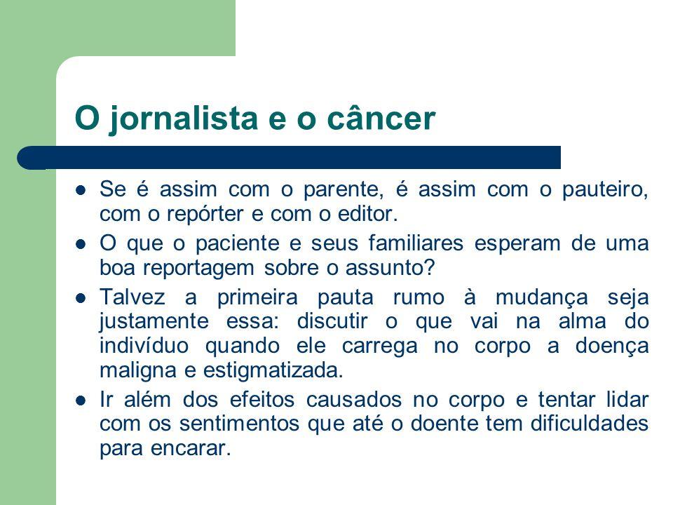 O jornalista e o câncer Se é assim com o parente, é assim com o pauteiro, com o repórter e com o editor. O que o paciente e seus familiares esperam de