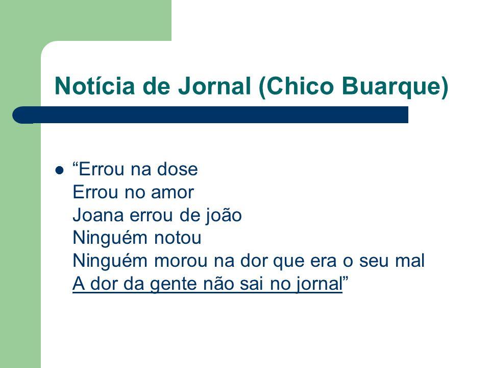 Notícia de Jornal (Chico Buarque) Errou na dose Errou no amor Joana errou de joão Ninguém notou Ninguém morou na dor que era o seu mal A dor da gente