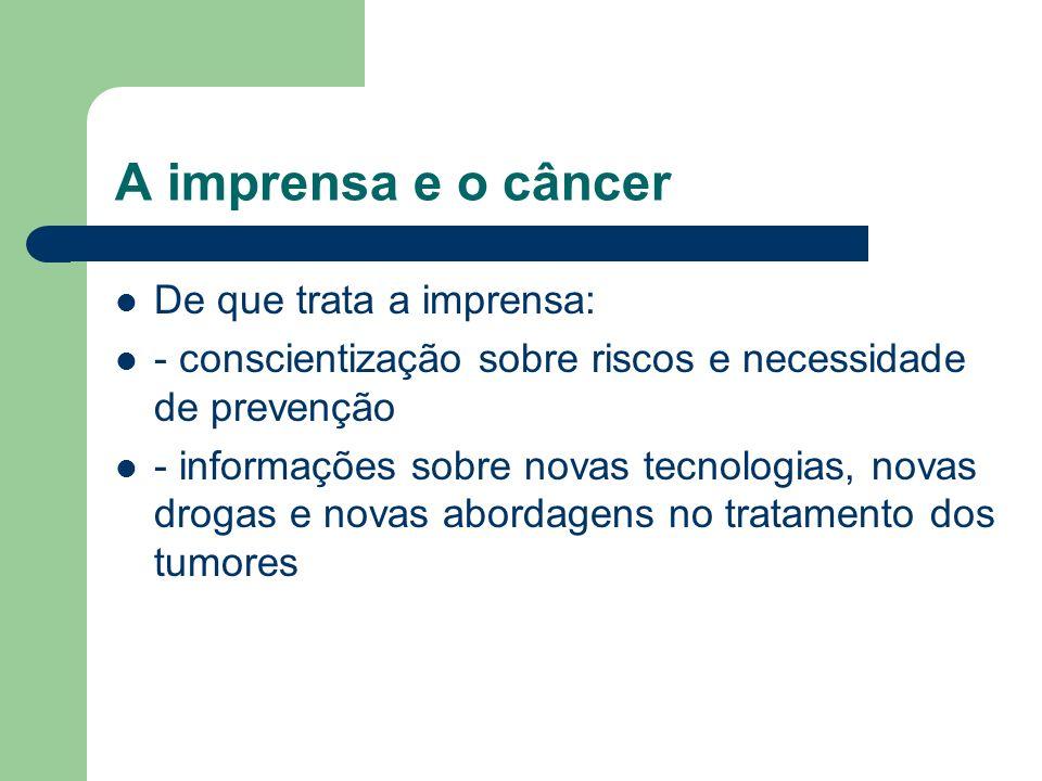 A imprensa e o câncer De que trata a imprensa: - conscientização sobre riscos e necessidade de prevenção - informações sobre novas tecnologias, novas